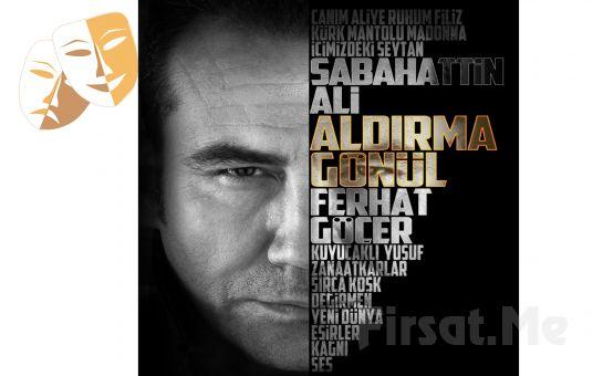Ferhat Göçer'in Muhteşem Performansıyla 'Aldırma Gönül' Tiyatro Oyunu Bileti