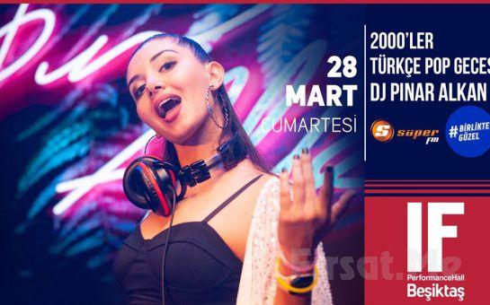 IF Performance Beşiktaş'ta 28 Mart'ta DJ Pınar Alkan ile 2000'ler Türkçe Pop Gecesi Bileti